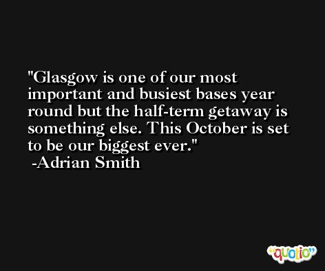 Glasgow is one of our most important and busiest bases year round but the half-term getaway is something else. This October is set to be our biggest ever. -Adrian Smith