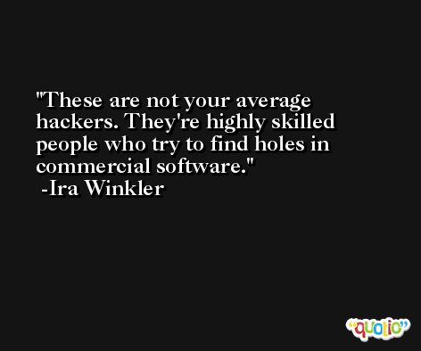 These are not your average hackers. They're highly skilled people who try to find holes in commercial software. -Ira Winkler