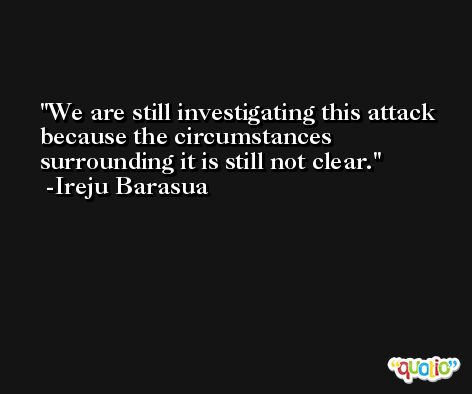 We are still investigating this attack because the circumstances surrounding it is still not clear. -Ireju Barasua