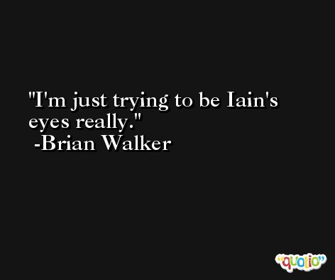 I'm just trying to be Iain's eyes really. -Brian Walker
