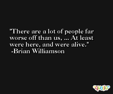 There are a lot of people far worse off than us, ... At least were here, and were alive. -Brian Williamson