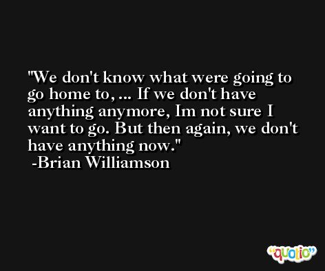 We don't know what were going to go home to, ... If we don't have anything anymore, Im not sure I want to go. But then again, we don't have anything now. -Brian Williamson