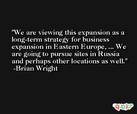 We are viewing this expansion as a long-term strategy for business expansion in Eastern Europe, ... We are going to pursue sites in Russia and perhaps other locations as well. -Brian Wright