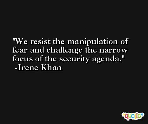 We resist the manipulation of fear and challenge the narrow focus of the security agenda. -Irene Khan