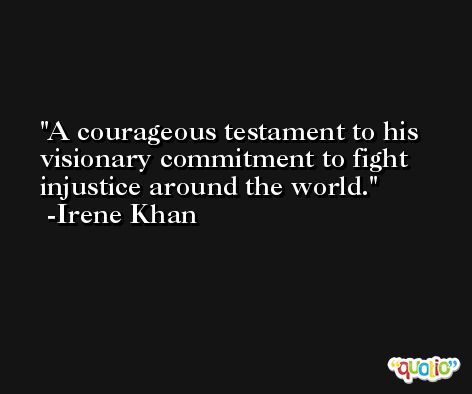 A courageous testament to his visionary commitment to fight injustice around the world. -Irene Khan