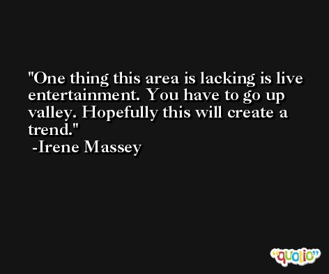 One thing this area is lacking is live entertainment. You have to go up valley. Hopefully this will create a trend. -Irene Massey