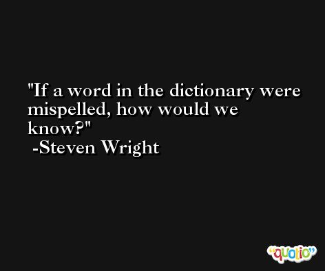 If a word in the dictionary were mispelled, how would we know? -Steven Wright