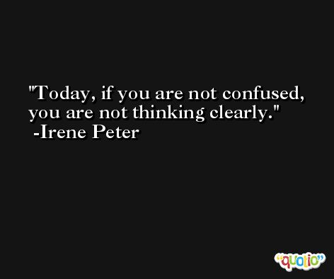 Today, if you are not confused, you are not thinking clearly. -Irene Peter