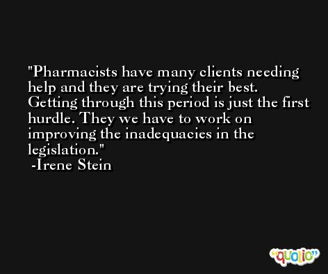 Pharmacists have many clients needing help and they are trying their best. Getting through this period is just the first hurdle. They we have to work on improving the inadequacies in the legislation. -Irene Stein
