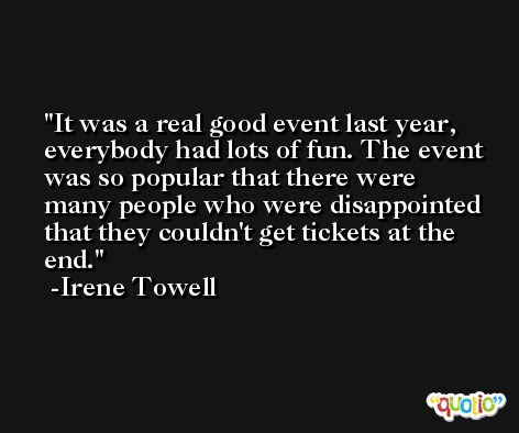 It was a real good event last year, everybody had lots of fun. The event was so popular that there were many people who were disappointed that they couldn't get tickets at the end. -Irene Towell