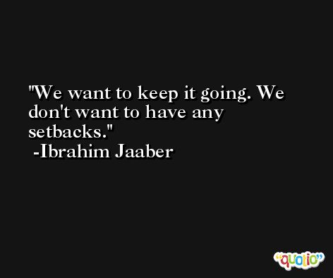 We want to keep it going. We don't want to have any setbacks. -Ibrahim Jaaber