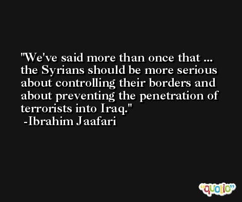 We've said more than once that ... the Syrians should be more serious about controlling their borders and about preventing the penetration of terrorists into Iraq. -Ibrahim Jaafari