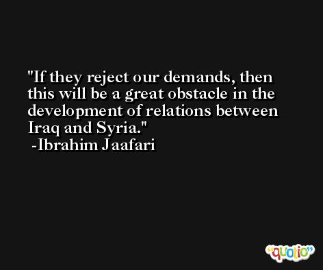 If they reject our demands, then this will be a great obstacle in the development of relations between Iraq and Syria. -Ibrahim Jaafari