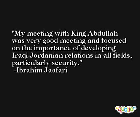 My meeting with King Abdullah was very good meeting and focused on the importance of developing Iraqi-Jordanian relations in all fields, particularly security. -Ibrahim Jaafari