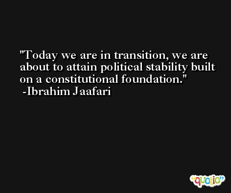 Today we are in transition, we are about to attain political stability built on a constitutional foundation. -Ibrahim Jaafari
