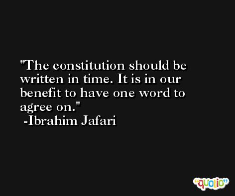 The constitution should be written in time. It is in our benefit to have one word to agree on. -Ibrahim Jafari