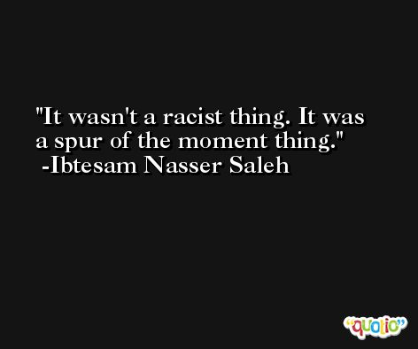 It wasn't a racist thing. It was a spur of the moment thing. -Ibtesam Nasser Saleh