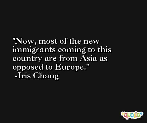 Now, most of the new immigrants coming to this country are from Asia as opposed to Europe. -Iris Chang
