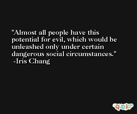 Almost all people have this potential for evil, which would be unleashed only under certain dangerous social circumstances. -Iris Chang