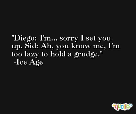Diego: I'm... sorry I set you up. Sid: Ah, you know me, I'm too lazy to hold a grudge. -Ice Age