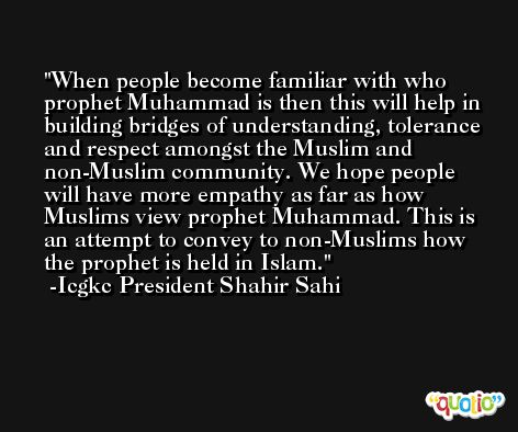 When people become familiar with who prophet Muhammad is then this will help in building bridges of understanding, tolerance and respect amongst the Muslim and non-Muslim community. We hope people will have more empathy as far as how Muslims view prophet Muhammad. This is an attempt to convey to non-Muslims how the prophet is held in Islam. -Icgkc President Shahir Sahi