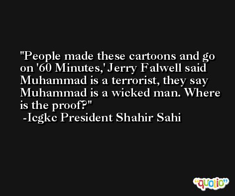 People made these cartoons and go on '60 Minutes,' Jerry Falwell said Muhammad is a terrorist, they say Muhammad is a wicked man. Where is the proof? -Icgkc President Shahir Sahi