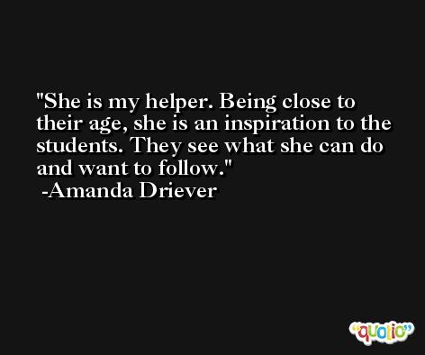 She is my helper. Being close to their age, she is an inspiration to the students. They see what she can do and want to follow. -Amanda Driever