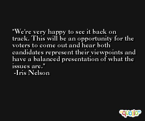 We're very happy to see it back on track. This will be an opportunity for the voters to come out and hear both candidates represent their viewpoints and have a balanced presentation of what the issues are. -Iris Nelson