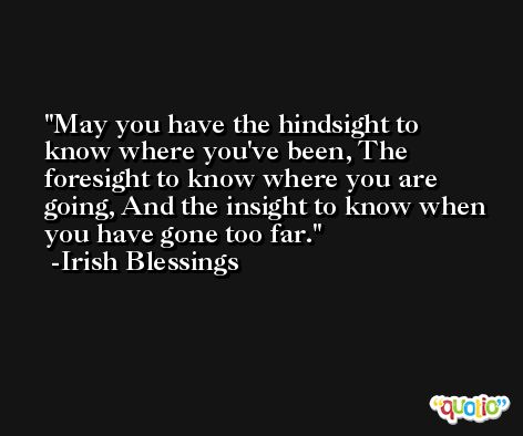 May you have the hindsight to know where you've been, The foresight to know where you are going, And the insight to know when you have gone too far. -Irish Blessings