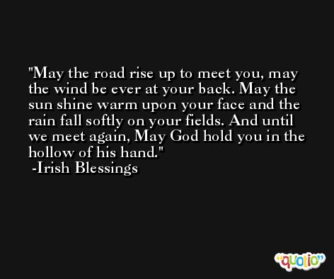 May the road rise up to meet you, may the wind be ever at your back. May the sun shine warm upon your face and the rain fall softly on your fields. And until we meet again, May God hold you in the hollow of his hand. -Irish Blessings