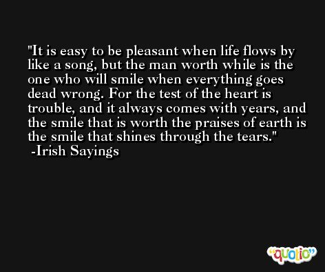 It is easy to be pleasant when life flows by like a song, but the man worth while is the one who will smile when everything goes dead wrong. For the test of the heart is trouble, and it always comes with years, and the smile that is worth the praises of earth is the smile that shines through the tears. -Irish Sayings