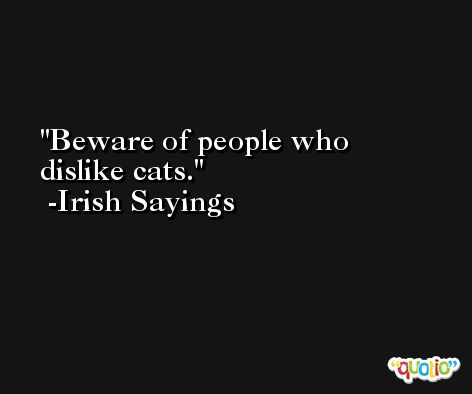 Beware of people who dislike cats. -Irish Sayings