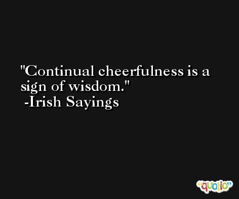 Continual cheerfulness is a sign of wisdom. -Irish Sayings