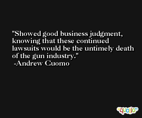 Showed good business judgment, knowing that these continued lawsuits would be the untimely death of the gun industry. -Andrew Cuomo