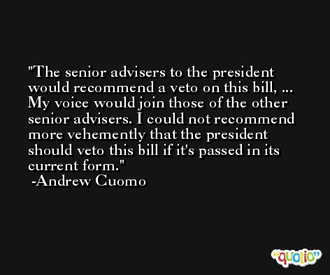 The senior advisers to the president would recommend a veto on this bill, ... My voice would join those of the other senior advisers. I could not recommend more vehemently that the president should veto this bill if it's passed in its current form. -Andrew Cuomo