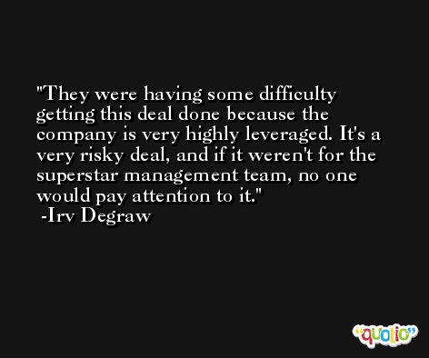 They were having some difficulty getting this deal done because the company is very highly leveraged. It's a very risky deal, and if it weren't for the superstar management team, no one would pay attention to it. -Irv Degraw