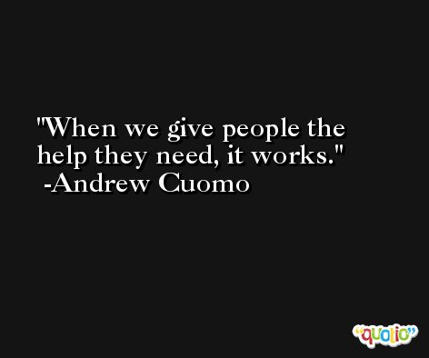 When we give people the help they need, it works. -Andrew Cuomo