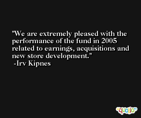 We are extremely pleased with the performance of the fund in 2005 related to earnings, acquisitions and new store development. -Irv Kipnes