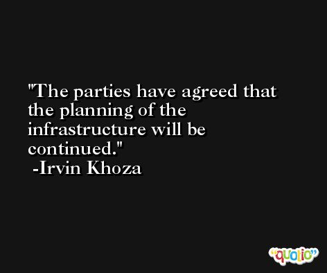 The parties have agreed that the planning of the infrastructure will be continued. -Irvin Khoza