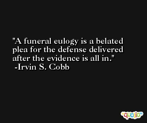 A funeral eulogy is a belated plea for the defense delivered after the evidence is all in. -Irvin S. Cobb
