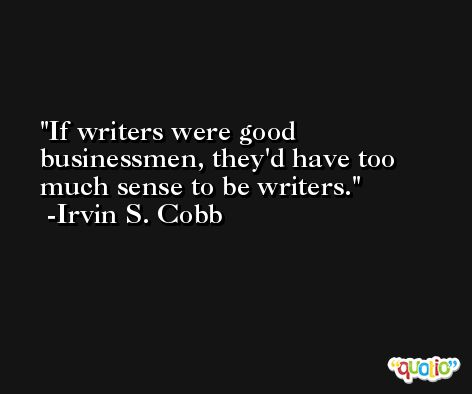 If writers were good businessmen, they'd have too much sense to be writers. -Irvin S. Cobb