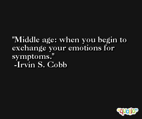 Middle age: when you begin to exchange your emotions for symptoms. -Irvin S. Cobb