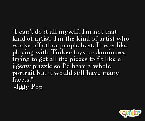 I can't do it all myself. I'm not that kind of artist, I'm the kind of artist who works off other people best. It was like playing with Tinker toys or dominoes, trying to get all the pieces to fit like a jigsaw puzzle so I'd have a whole portrait but it would still have many facets. -Iggy Pop