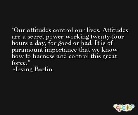 Our attitudes control our lives. Attitudes are a secret power working twenty-four hours a day, for good or bad. It is of paramount importance that we know how to harness and control this great force. -Irving Berlin