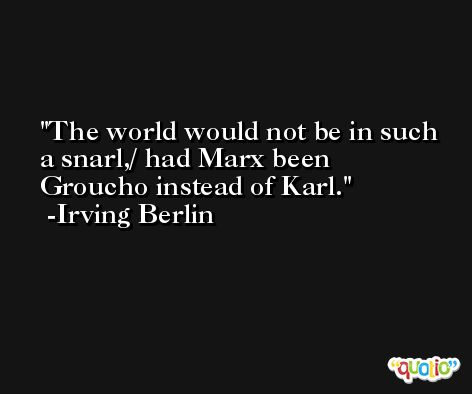 The world would not be in such a snarl,/ had Marx been Groucho instead of Karl. -Irving Berlin