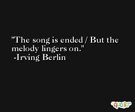 The song is ended / But the melody lingers on. -Irving Berlin