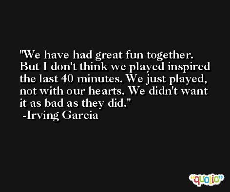 We have had great fun together. But I don't think we played inspired the last 40 minutes. We just played, not with our hearts. We didn't want it as bad as they did. -Irving Garcia