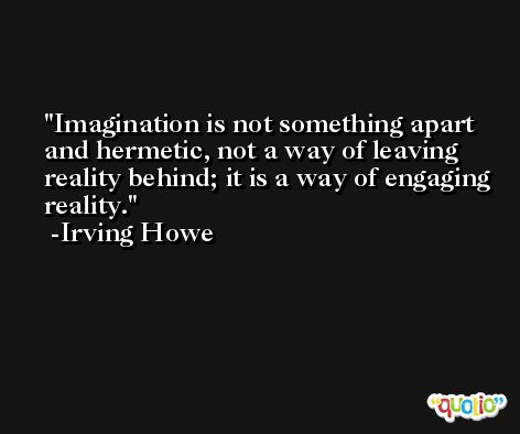 Imagination is not something apart and hermetic, not a way of leaving reality behind; it is a way of engaging reality. -Irving Howe
