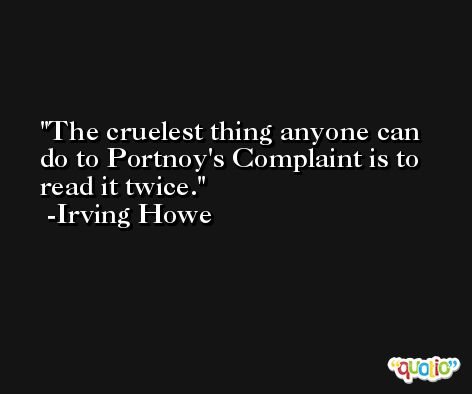 The cruelest thing anyone can do to Portnoy's Complaint is to read it twice. -Irving Howe