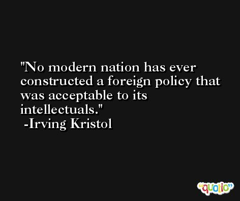 No modern nation has ever constructed a foreign policy that was acceptable to its intellectuals. -Irving Kristol